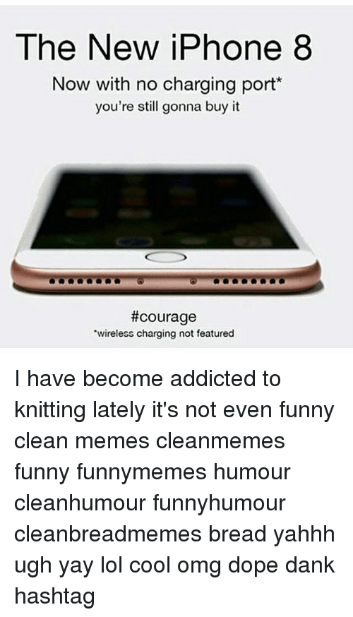 Dank, Dope, and Funny: The New iPhone 8  Now with no charging port*  you're stl gonna buy it  #courage  wireless charging not featured I have become addicted to knitting lately it's not even funny clean memes cleanmemes funny funnymemes humour cleanhumour funnyhumour cleanbreadmemes bread yahhh ugh yay lol cool omg dope dank hashtag