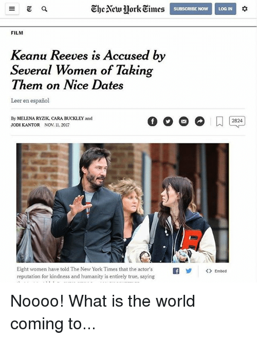 Memes, New York, and True: The New lorkEimes  SUBSCRIBE NOWLOG IN  FILM  Keanu Reeves is Accused by  Several Women of Taking  Them on Nice Dates  Leer en español  By MELENA RYZIK, CARA BUCKLEY and  JODI KANTOR NOV11. 2017  2824  Eight women have told The New York Times that the actor's  reputation for kindness and humanity is entirely true, saying  f< Embed Noooo! What is the world coming to...