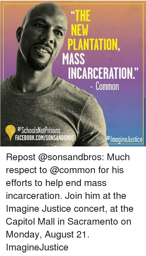 """Facebook, Memes, and Respect: THE  NEW  PLANTATION  MASS  INCARCERATION.""""  NEW  Common  #SchoolsNotPrisons  FACEBOOK.COMISONSANDBROS  magineJustice Repost @sonsandbros: Much respect to @common for his efforts to help end mass incarceration. Join him at the Imagine Justice concert, at the Capitol Mall in Sacramento on Monday, August 21. ImagineJustice"""