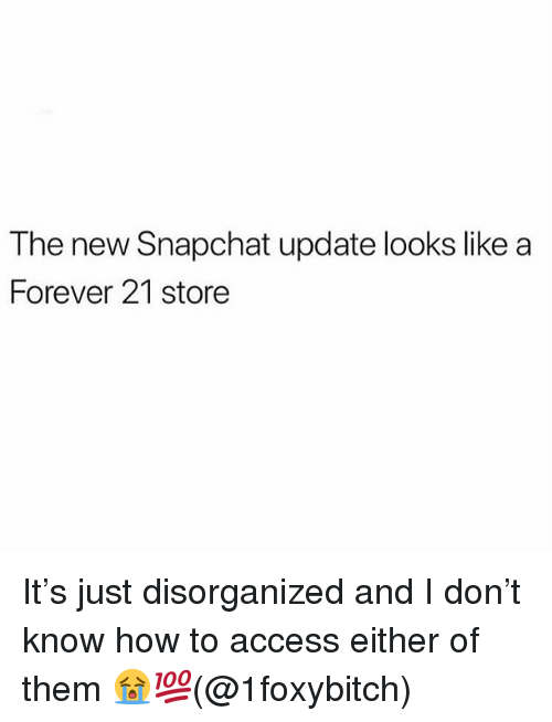 Memes, Snapchat, and Access: The new Snapchat update looks like a  Forever 21 store It's just disorganized and I don't know how to access either of them 😭💯(@1foxybitch)