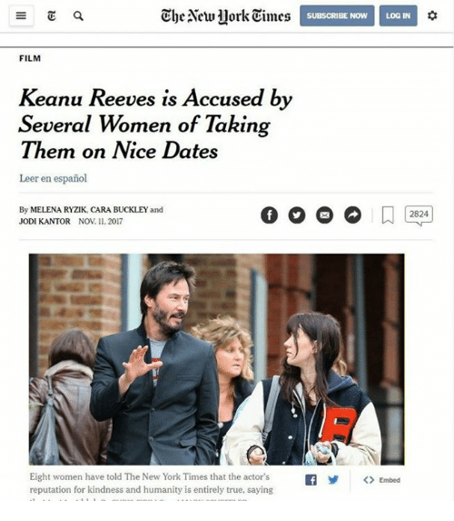 New York, True, and New York Times: The New uork eines  tO  SUBSCRIBE NOW  LOG IN  FILM  Keanu Reeves is Accused by  Several Women of Taking  Them on Nice Dates  Leer en español  By MELENA RYZIK, CARA BUCKLEY and  JODI KANTOR NOV. 11. 2017  2824  Eight women have told The New York Times that the actor'sf<> Embed  reputation for kindness and humanity is entirely true, saying