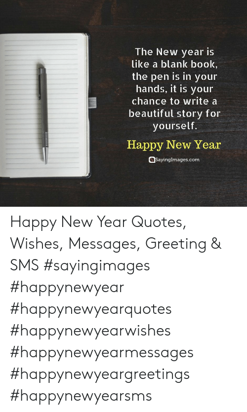 Beautiful, New Year's, and Book: The New year is  like a blank book,  the pen is in your  hands, it is your  chance to write a  beautiful story for  yourself.  Happy New Year  @sayinglmages.com Happy New Year Quotes, Wishes, Messages, Greeting & SMS #sayingimages #happynewyear #happynewyearquotes #happynewyearwishes #happynewyearmessages #happynewyeargreetings #happynewyearsms