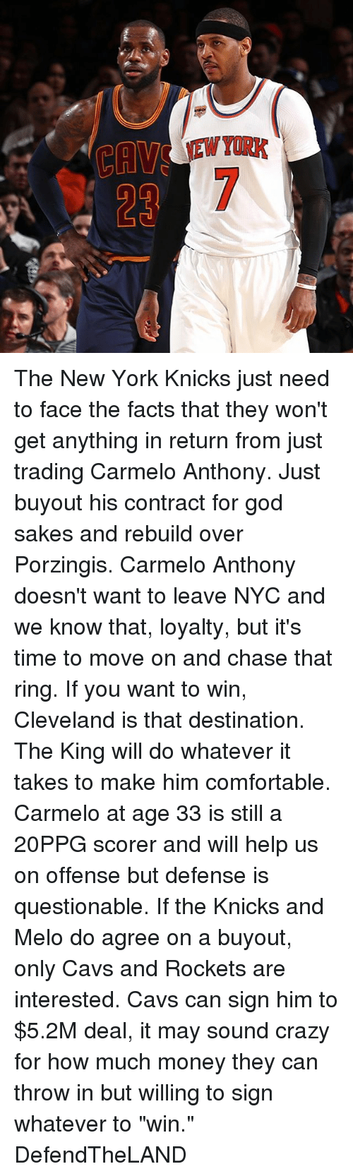 "Carmelo Anthony, Cavs, and Comfortable: The New York Knicks just need to face the facts that they won't get anything in return from just trading Carmelo Anthony. Just buyout his contract for god sakes and rebuild over Porzingis. Carmelo Anthony doesn't want to leave NYC and we know that, loyalty, but it's time to move on and chase that ring. If you want to win, Cleveland is that destination. The King will do whatever it takes to make him comfortable. Carmelo at age 33 is still a 20PPG scorer and will help us on offense but defense is questionable. If the Knicks and Melo do agree on a buyout, only Cavs and Rockets are interested. Cavs can sign him to $5.2M deal, it may sound crazy for how much money they can throw in but willing to sign whatever to ""win."" DefendTheLAND"