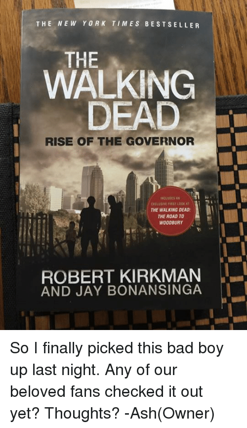 Ash, Bad Boys, and Memes: THE NEW YORK TIMES BEST SELLER  WALKING  DEAD  RISE OF THE GOVERNOR  INCLUDES AN  THE WALKING DEAD:  THE ROAD TO  WOODBURY  ROBERT KIRKMAN  AND JAY BONANSINGA So I finally picked this bad boy up last night. Any of our beloved fans checked it out yet? Thoughts? -Ash(Owner)