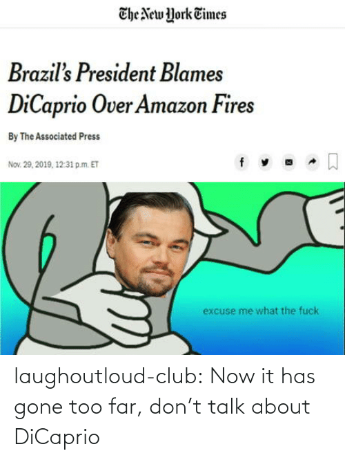 Amazon, Club, and New York: The New York Times  Brazil's President Blames  DiCaprio Over Amazon Fires  By The Associated Press  Nov. 29, 2019, 12:31 p.m. ET  excuse me what the fuck laughoutloud-club:  Now it has gone too far, don't talk about DiCaprio