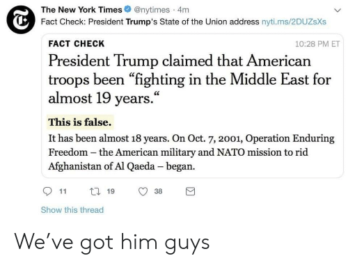 """New York, State of the Union Address, and Afghanistan: The New York Times @nytimes 4m  Fact Check: President Trump's State of the Union address nyti.ms/2DUZsXs  FACT CHECK  10:28 PM ET  President Trump claimed that American  troops been """"fighting in the Middle East for  almost 19 years.""""  This is false.  It has been almost 18 years. On Oct. 7, 2001, Operation Enduring  Freedom -the American military and NATO mission to rid  Afghanistan of Al Qaeda - began.  11  19  38  Show this thread We've got him guys"""