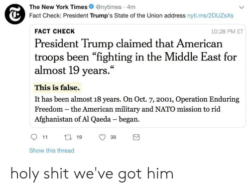 "New York, Shit, and State of the Union Address: The New York Times@nytimes 4m  Fact Check: President Trump's State of the Union address nyti.ms/2DUZsXs  FACT CHECK  10:28 PM ET  President Trump claimed that American  troops been ""fighting in the Middle East for  almost 19 years.""  This is false.  It has been almost 18 years. On Oct. 7, 2001, Operation Enduring  Freedom - the American military and NATO mission to rid  Afghanistan of Al Qaeda - began.  CE  t 19 38  Show this thread holy shit we've got him"
