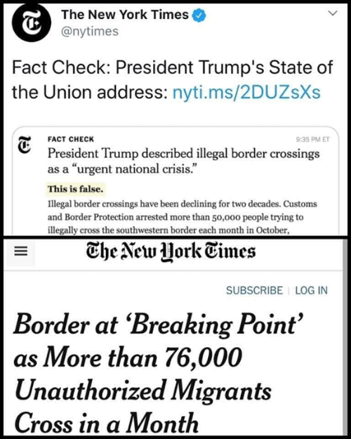 """Memes, New York, and State of the Union Address: The New York Times  @nytimes  Fact Check: President Trump's State of  the Union address: nyti.ms/2DUZsXs  FACT CHECK  9:35 PM ET  President Trump described illegal border crossings  as a """"urgent national crisis.""""  This is false  Illegal border crossings have been declining for two decades. Customs  and Border Protection arrested more than 50,000 people trying to  illegally cross the southwestern border each month in October  The Aeu Hork Times  SUBSCRIBE LOG IN  Border at 'Breaking Point'  as More than 76,000  Unauthorized Migrants  Cross in a Month"""