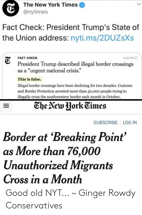 "Memes, New York, and State of the Union Address: The New York Times  @nytimes  Fact Check: President Trump's State of  the Union address: nyti.ms/2DUZsXs  FACT CHECK  9:35 PM E  President Trump described illegal border crossings  as a ""urgent national crisis.""  This is false.  Illegal border crossings have been declining for two decades. Customs  and Border Protection arrested more than 50,ooo people trying to  illegally cross the southwestern border each month in October  TheVew Hork Times  SUBSCRIBE LOG IN  Border at 'Breaking Point'  as More than 76,000  Unauthorized Migrants  Cross in a Month Good old NYT... ~ Ginger  Rowdy Conservatives"
