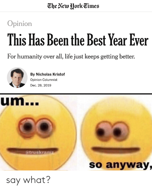 The New York Times Opinion This Has Been The Best Year Ever For Humanity Over All Life Just Keeps Getting Better By Nicholas Kristof Opinion Columnist Dec 28 2019 Um Atruskramz So