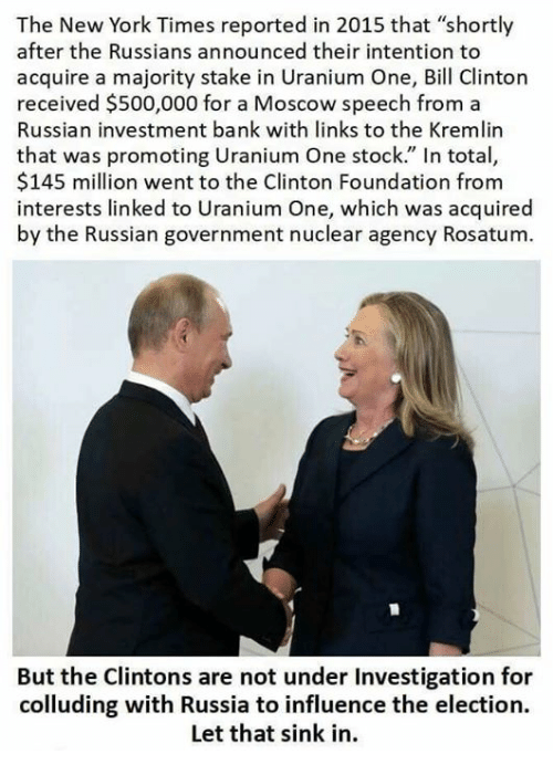 "Bill Clinton, New York, and Bank: The New York Times reported in 2015 that ""shortly  after the Russians announced their intention to  acquire a majority stake in Uranium One, Bill Clinton  received $500,000 for a Moscow speech from a  Russian investment bank with links to the Kremlin  that was promoting Uranium One stock."" In total,  $145 million went to the Clinton Foundation from  interests linked to Uranium One, which was acquired  by the Russian government nuclear agency Rosatum  oaMoscow speech from a  But the Clintons are not under Investigation for  colluding with Russia to influence the election.  Let that sink in."