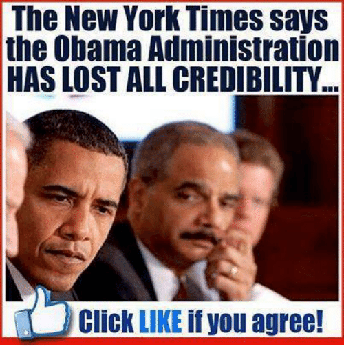 Memes, New York Times, and The New York Times: The New York Times says  the Obama Administration  HAS LOST ALL CREDIBILITY  Click  LIKE  if you agree!