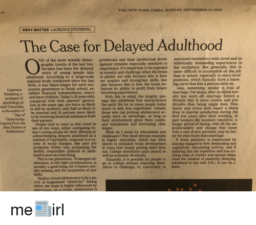 Bad, Children, and College: THE NEW YORK TIMES, SUNDAY, SEPTEMBER 21,2014  SR  GRAY MATTER LAURENCE STEINBERG  The Case for Delayed Adulthood  surround themselves with novel and in-  proliferate and their intellectual devel-  opment remains especially sensitive to  NE of the most notable demo-  tellectually demanding experiences in  raphic trends of the last two  decades has been the delayed experience. It's important to be exposed the workplace. But generally, this is  entry of young people into  adulthood. According to a large-scale  national study conducted since the late  1970s, it has taken longer for each suc-  to novelty and challenge when the brain,  is plastic not only because this is how  we acquire and strengthen skills, but  also because this is how the brain en-  more difficult to accomplish on the job  than in school, especially in entry-level  positions, which typically have a learn  ing curve that hits a plateau early on.  Laurence cessive generation to finish school, es- hances its ability to profit from future Alas, something similar is true of  Steinberg, a  marriage. For many, after its initial nov  elty has worn off, marriage fosters a  lifestyle that is more routine and pre-  dictable than being single does. Hus  bands and wives both report a sharp  drop in marital satisfaction during the  first few years after their wedding, in  tablish financial independence, marry  enriching experiences.  and have children. Today's 25-year-olds  With this in mind, the lengthy pas-  professor of  psychology at  mple University,  is the author of  compared with their parents' genera-  tion at the same age, are twice as likely  to still be students, only half as likely to  be married and 50 percent more likely  to be receiving financial assistance from  sage into adulthood that characterizes  the early 20s for so many people today  starts to look less regrettable. Indeed,  those who can prolong adolescence ac-  tually have an advantage, as long as  geof  Opport