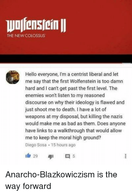 Bad, Hello, and Death: THE NEWCOLOSSUS  Hello everyone, I'm a centrist liberal and let  me say that the first Wolfenstein is too damn  hard and I can't get past the first level. The  enemies won't listen to my reasoned  discourse on why their ideology is flawed and  just shoot me to death. I have a lot of  weapons at my disposal, but killing the nazis  would make me as bad as them. Does anyone  have links to a walkthrough that would allow  me to keep the moral high ground?  Diego Sosa 15 hours ago