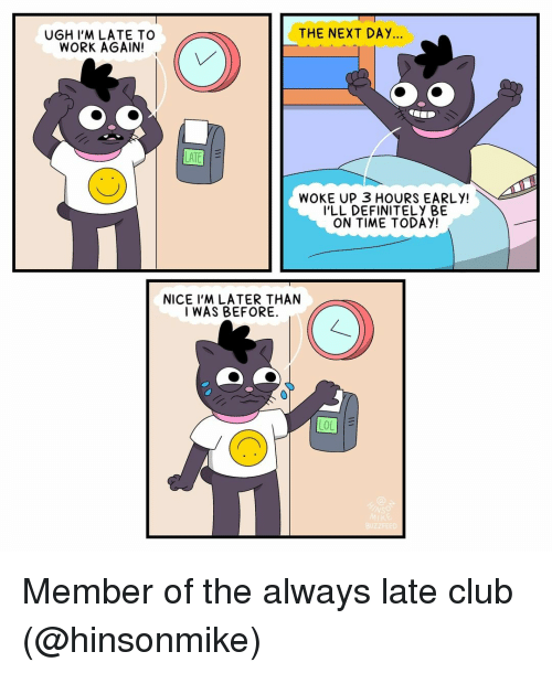 Club, Definitely, and Memes: THE NEXT DAY...  UGH I'M LATE TO  WORK AGAIN!  WOKE UP 3 HOURS EARLY!  I'LL DEFINITELY BE  ON TIME TODAY!  NICE I'M LATER THAN  I WAS BEFORE. Member of the always late club (@hinsonmike)