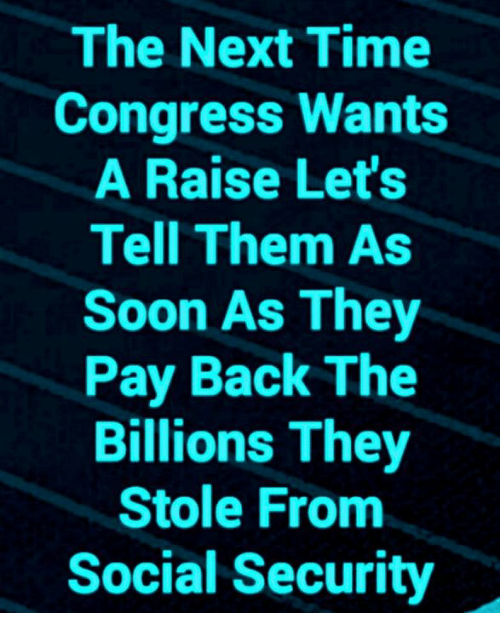 Memes, Soon..., and Time: The Next Time  Congress Wants  A Raise Let's  Tell Them As  Soon As They  Pay Back The  Billions They  Stole From  Social Security
