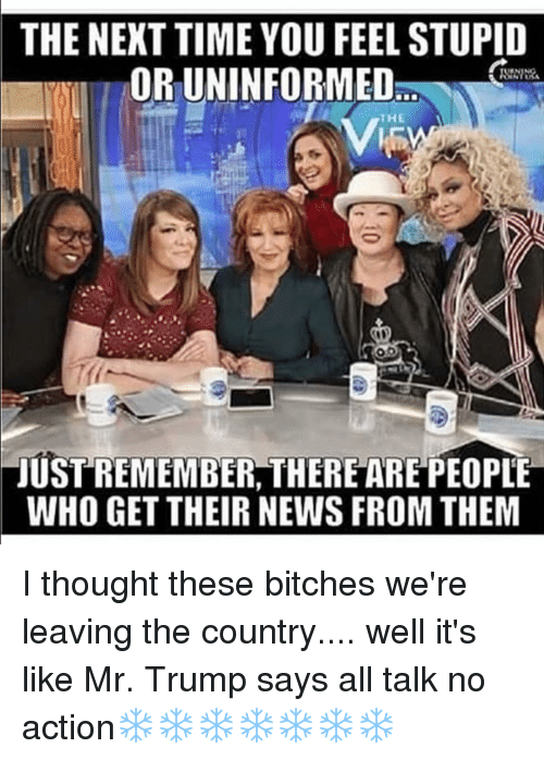 Memes, 🤖, and Next: THE NEXT TIME YOU FEEL STUPID  ORIUNINFORMED  TJUSTREMEMBER, THERE AREPEOPLE  WHO GET THEIR NEWS FROM THEM I thought these bitches we're leaving the country.... well it's like Mr. Trump says all talk no action❄️❄️❄️❄️❄️❄️❄️