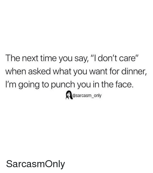 """Funny, Memes, and Time: The next time you say, """"l don't care""""  when asked what you want for dinner,  I'm going to punch you in the face.  @sarcasm_only SarcasmOnly"""