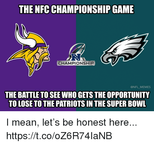 Football, Memes, and NFC Championship Game: THE NFC CHAMPIONSHIP GAME  R.  CHAMPIONSHIP  @NFL_MEMES  THE BATTLE TO SEE WHO GETS THE OPPORTUNITY  TO LOSE TO THE PATRIOTS IN THE SUPER BOWL I mean, let's be honest here... https://t.co/oZ6R74IaNB