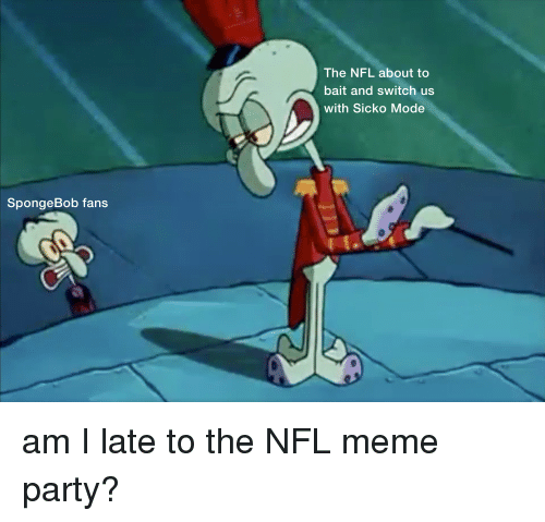 The Nfl About To Bait And Switch Us With Sicko Mode Spongebob Fans