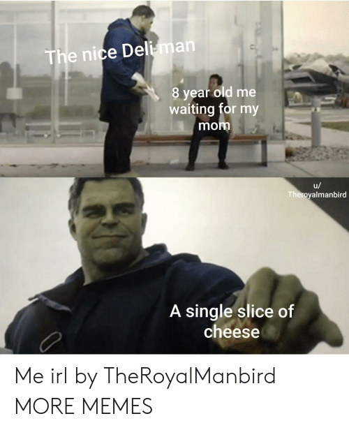 Dank, Memes, and Target: The nice Deli-man  8 year old me  waiting for my  mom  u/  Theroyalmanbird  A single slice of  cheese Me irl by TheRoyalManbird MORE MEMES