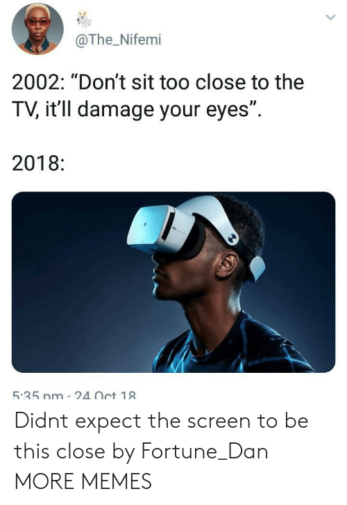 "Dank, Memes, and Target: @The_Nifemi  2002: ""Don't sit too close to the  TV, it'll damage your eyes"".  2018:  5.35 nm 2Oct 18 Didnt expect the screen to be this close by Fortune_Dan MORE MEMES"