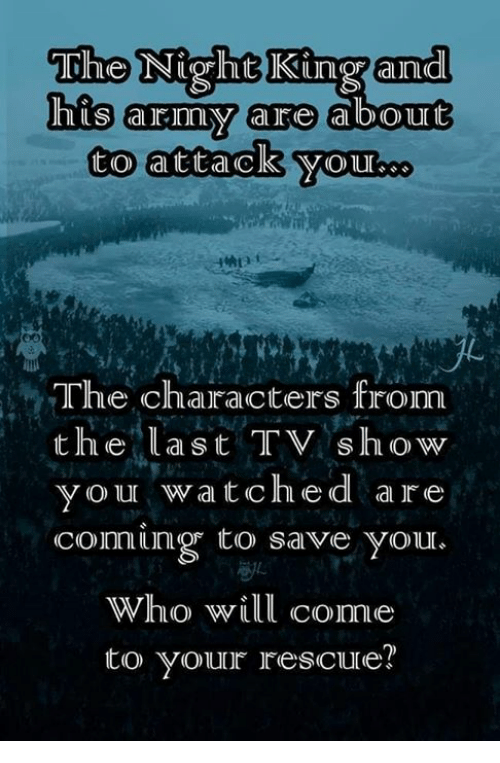 Funny, Army, and King: The Night King and  his army aro  to attack yOuUboo  The characters from  the last TV show  vou watche d are  coming to save your.  Who will come  to youur rescure?