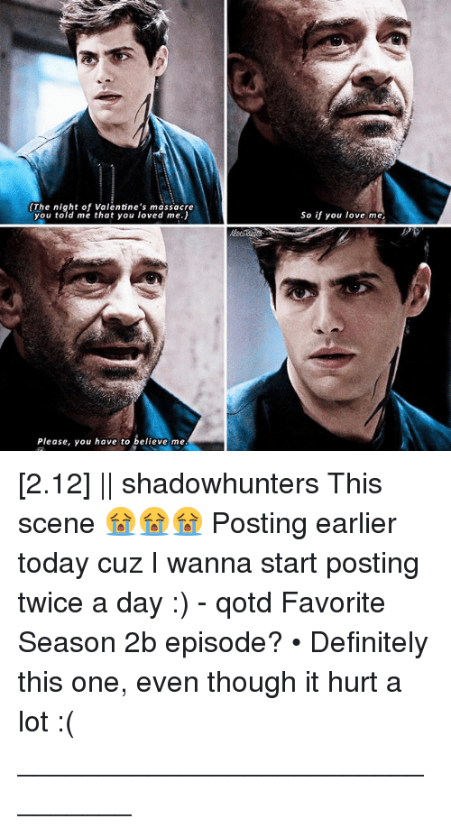 Definitely, Love, and Memes: The night of Valentine's massacre  you told me that you loved me.)  Please, you have to believe me  So if you love m [2.12] || shadowhunters This scene 😭😭😭 Posting earlier today cuz I wanna start posting twice a day :) - qotd Favorite Season 2b episode? • Definitely this one, even though it hurt a lot :( ________________________________