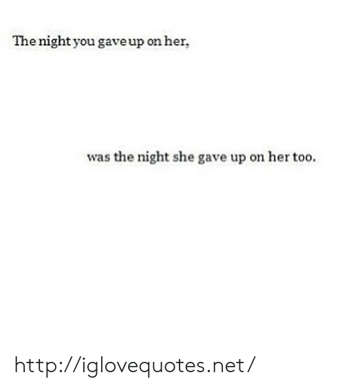 Http, Her, and Net: The night you gaveup on her,  was the night she gave up on her too. http://iglovequotes.net/