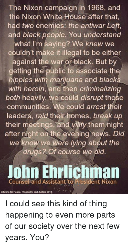 Heroin, Memes, and White House: The Nixon campaign in 1968, and  the Nixon White House after that  had two enemies: the antiwar Left,  and black people. You understand  what I'm saying? We knew we  couldn't make it illegal to be either  gainst the war or black. But by  etting the public to associate th  hippies with marijuana and black  with heroin, and then criminalizin  both heavily, we could disrupt communities. We could arrest their  leaders, raid their homes, break up  their meetings, and vilify them night  after night on the evening news. Did  we know we  were lying about the  drugs? Of course we did.  John Ehrlichman  Counsel and Assistant to President Nixon  Citizen for Peace, Prosperity and Justico 2015 I could see this kind of thing happening to even more parts of our society over the next few years. You?