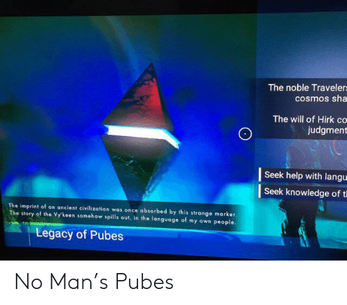 Help, Legacy, and Ancient: The noble Travelers  cosmos sha  The will of Hirk co  judgment  Seek help with langu  Seek knowledge of t  The imprint of an ancient civilization was once absorbed by this strange marker  The story of the Vy'keen somehow spills out, in the language of my own people  Legacy of Pubes No Man's Pubes