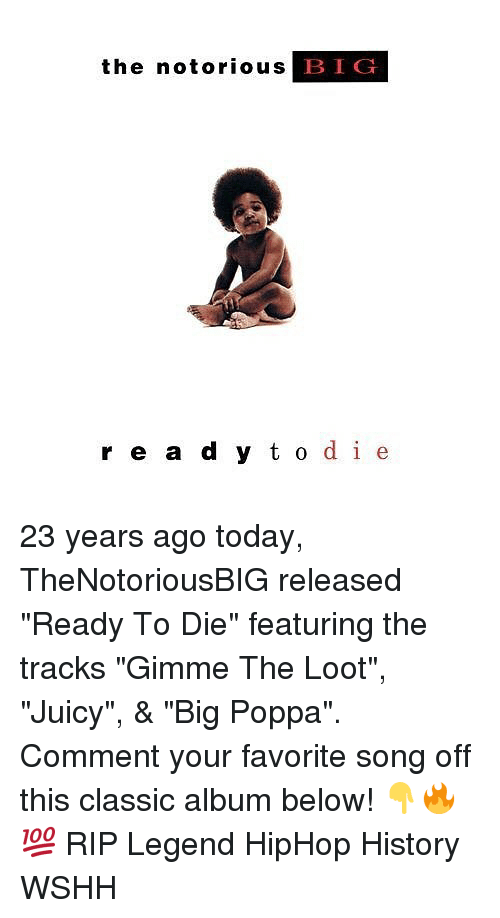 "Memes, Wshh, and Juicy: the notorious B  IG  r e a d y t o de 23 years ago today, TheNotoriousBIG released ""Ready To Die"" featuring the tracks ""Gimme The Loot"", ""Juicy"", & ""Big Poppa"". Comment your favorite song off this classic album below! 👇🔥💯 RIP Legend HipHop History WSHH"