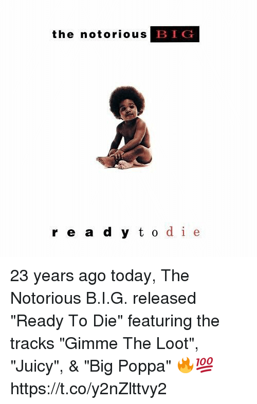 "Memes, Notorious BIG, and Juicy: the notorious  BIG  r e a d y t o de 23 years ago today, The Notorious B.I.G. released ""Ready To Die"" featuring the tracks ""Gimme The Loot"", ""Juicy"", & ""Big Poppa"" 🔥💯 https://t.co/y2nZlttvy2"