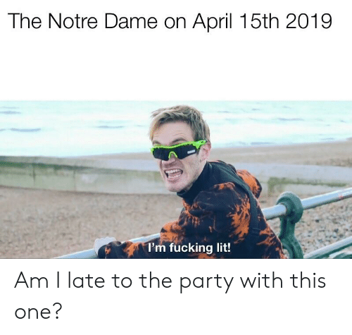 Fucking, Lit, and Party: The Notre Dame on April 15th 2019  l'm fucking lit! Am I late to the party with this one?
