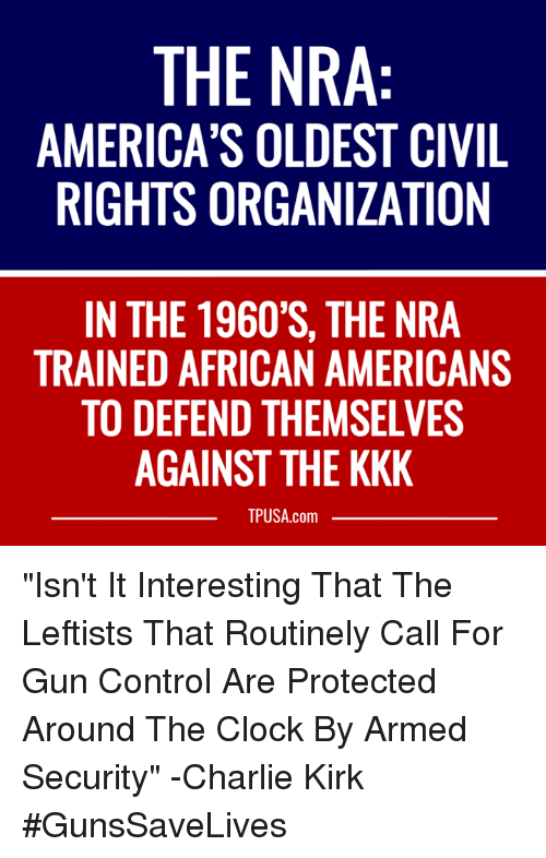 "Charlie, Clock, and Kkk: THE NRA  AMERICA'S OLDEST CIVIL  RIGHTS ORGANIZATION  IN THE 1960'S, THE NRA  TRAINED AFRICAN AMERICANS  TO DEFEND THEMSELVES  AGAINST THE KKK  TPUSA.com ""Isn't It Interesting That The Leftists That Routinely Call For Gun Control Are Protected Around The Clock By Armed Security"" -Charlie Kirk #GunsSaveLives"
