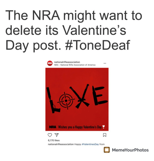 America, Valentine's Day, and Happy: The NRA might want to  delete its Valentine's  Day post. #ToneDeaf  nationalrifleassociation  NRA National Rifle Association of America  NRA  NRA Wishes you a Happy Valentine's Day  6,170 likes  nationalrifleassociation Happy #ValentinesDay from  MemeYourPhotos