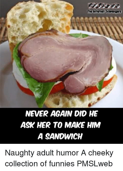 Naughty, Never, and Adult Humor: The ntermet Scavengas  NEVER AGAIN DID HE  ASK HER TO MAKE HIM  A SANDWICH <p>Naughty adult humor  A cheeky collection of funnies  PMSLweb </p>