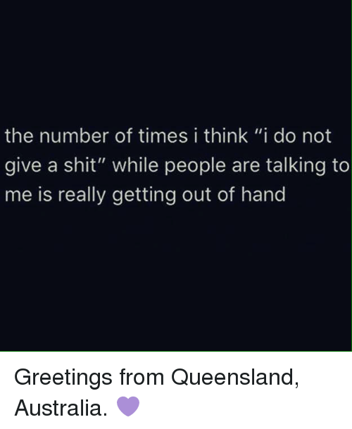 "Memes, Australia, and 🤖: the number of times i think ""i do not  give a shit"" while people are talking to  me is really getting out of hand Greetings from Queensland, Australia. 💜"
