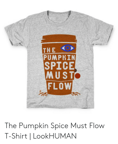 c7ca18736 The O PUMPRIN SPICE MUST FLOW the Pumpkin Spice Must Flow T-Shirt ...