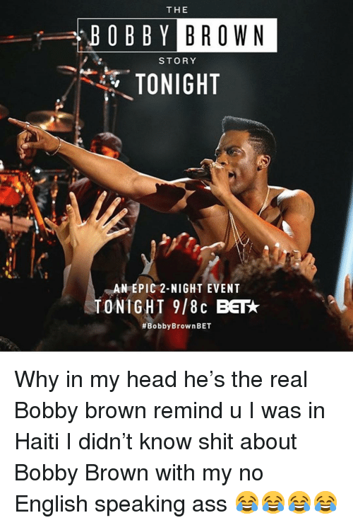 Ass, Head, and Memes: THE  OBBY BROWN  STORY  TONIGHT  AN EPIC 2-NIGHT EVENT  TONIGHT 9/8c BET  Why in my head he's the real Bobby brown remind u I was in Haiti I didn't know shit about Bobby Brown with my no English speaking ass 😂😂😂😂