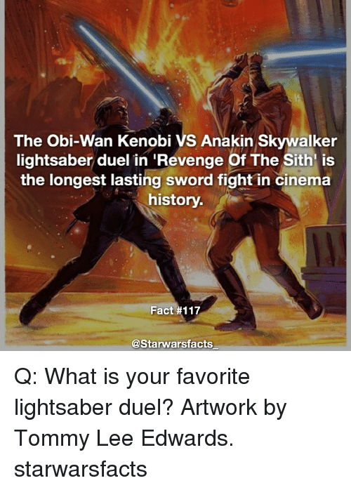 Anakin Skywalker, Lightsaber, and Memes: The Obi-Wan Kenobi VS Anakin Skywalker  lightsaber duel in Revenge Of The Sith is  the longest lasting sword fight in cinema  history.  Fact #117  @Starwarsfacts Q: What is your favorite lightsaber duel? Artwork by Tommy Lee Edwards. starwarsfacts