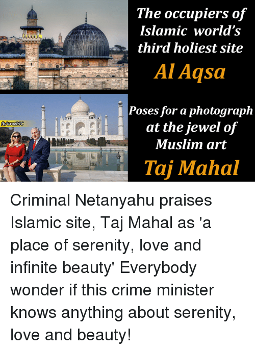 Crime, Love, and Memes: The occupiers of  Islamic world's  third holiest site  Al Aqsa  Poses for a photograph  at the jewel of  Muslim art  Tai Mahal Criminal Netanyahu praises Islamic site, Taj Mahal as 'a place of serenity, love and infinite beauty' Everybody wonder if this crime minister knows anything about serenity, love and beauty!