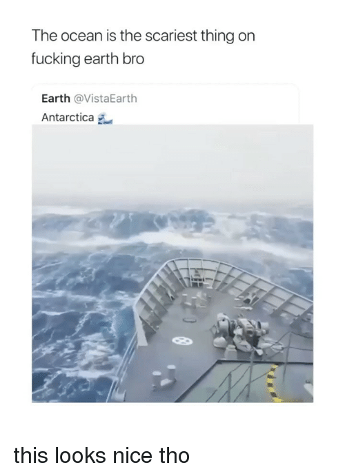 Fucking, Earth, and Ocean: The ocean is the scariest thing on  fucking earth bro  Earth @VistaEarth  Antarctica this looks nice tho