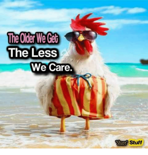 https://pics.me.me/the-oder-we-get-the-less-we-care-stuff-share-16236079.png