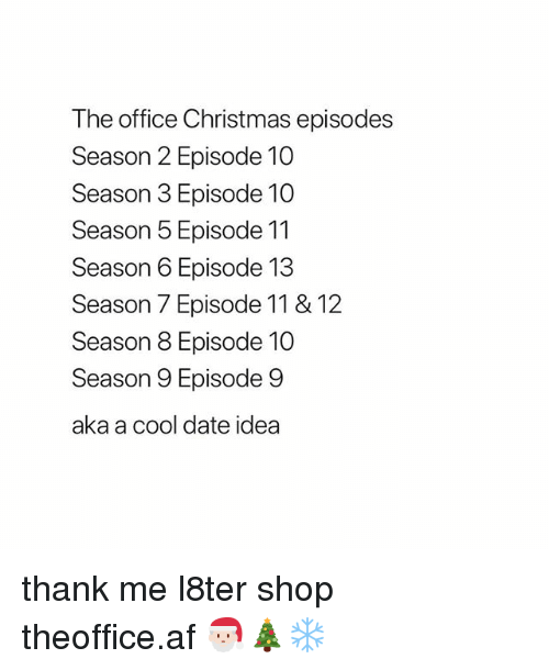 Af, Christmas, and Memes: The office Christmas episodes  Season 2 Episode 10  Season 3 Episode 10  Season 5 Episode 11  Season 6 Episode 13  Season 7 Episode 11 & 12  Season 8 Episode 10  Season 9 Episode 9  aka a cool date idea thank me l8ter shop ➵ theoffice.af 🎅🏻🎄❄️‬