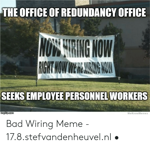 The Office Of Redundancy Office Not String Now Right Now Were Aring Now Seeks Employee Personnel Workers Imgilipcom Weknowmemes Bad Wiring Meme 178stefvandenheuvelnl Bad Meme On Me Me
