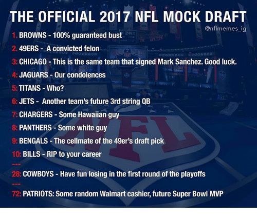 San Francisco 49ers, Anaconda, and Chicago: THE OFFICIAL 2017 NFL MOCK DRAFT  @nfl memes ig  BROWNS 100% guaranteed bust  2. 49ERS A convicted felon  3: CHICAGO This is the same team that signed Mark Sanchez. Good luck.  A: JAGUARS Our condolences  5: TITANS Who?  6: JETS Another team's future 3rd string QB  CHARGERS Some Hawaiian guy  PANTHERS Some white guy  BENGALS The cellmate of the 49er's draft pick  10:  BILLS RIP to your career  28: COWBOYS Have fun losing in the first round of the playoffs  72: PATRIOTS: Some random Walmart cashier, future Super Bowl MVP