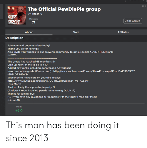 "Community, Friends, and News: The Official PewDiePie group  By lilzach1o  Members  BRO?  Join Group  71  About  Store  Affiliates  Description  Join now and become a bro today!  Thank you all for joining!!!  Also invite your friends to our growing community to get a special ADVERITISER rank!  NEWS  The group has reached 65 members :D  Clan up now PM me to be in it :D  Added new ranks including donater,and Adveritiser!  New promotion guide (Please read) : http://www.roblox.com/Foru m/ShowPost.aspx?PostID:153603317  END OF NEWS  Subscribe to Pewdiepie on youtube Today!!!  http://www.youtube.com/channel/UC-IHJZR3Gqxm24_Vd_AJ5Yw  Our Motto-  Ain't no Party like a poodiepie party :3  (And yes I know I spelled pewds name wrong DUUH :P)  Thanks for joining bye!  Р.SIf you have any questions or ""requests"" PM me today I read all PMs :D  Lilzach10o  Funds This man has been doing it since 2013"