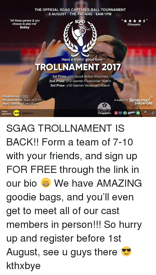 Friends, Memes, and Free: THE OFFICIAL SGAG CAPTAIN'S BALL TOURNAMENT  6 AUGUST THE PADANG 8AM-1PM  AL SGAG CAPTAIN'S BALL TOURNAMENT  All these games & you  choose to play me  Bobby  Olimpeks  Have a trollin' good time  TROLLNAMENT 2017  1st Prize: x10 Scoot Airline Vouchers  2nd Prize: x10 Garmin Forerunner Watch  3rd Prize: x10 Garmin Vivosmart Watch  Registration: FREE  Requirements: Team of 7-10  Age Criteria: 18 and abo  in supportof: GETACTIVE!  SINGAPORE  Main  sponsor  Co-sponsors  GARMIN SGAG TROLLNAMENT IS BACK!! Form a team of 7-10 with your friends, and sign up FOR FREE through the link in our bio 😁 We have AMAZING goodie bags, and you'll even get to meet all of our cast members in person!!! So hurry up and register before 1st August, see u guys there 😎 kthxbye