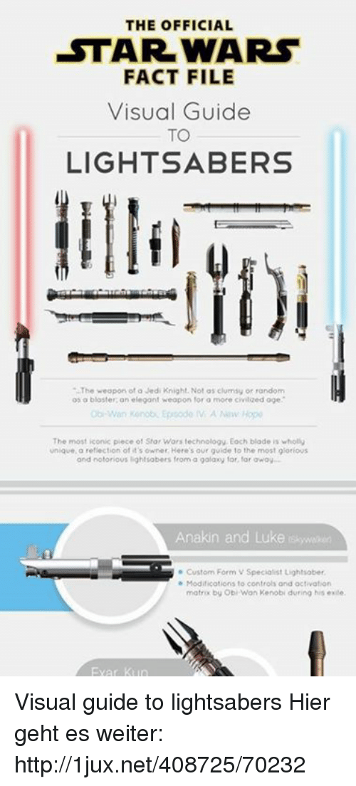 Blade, Jedi, and Lightsaber: THE OFFICIAL  STAR WARs  FACT FILE  Visual Guide  TO  LIGHTSABERS  The weopon of a Jedi Knight. Not os clumsy or random  os o blaster; an elegant weapon for a more civilzed oge  The most iconic piece of Star Wars technology. Eoch blade is wholly  unique, a reflection of it's owner. Here's our guide to the most glorious  and notorious lightsabers from a golaxy for, for oway  Anakin and Luke iskywhen  Custom Form V Specialist Lightsaber  Modifications to controls and activation  matrix by Obi-Wan Kenobi duning his exle  Exar Ktin Visual guide to lightsabers  Hier geht es weiter: http://1jux.net/408725/70232